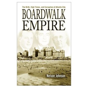 Boardwalk Empire: The Birth, Rise and Corruption of Atlantic City by Nelson Johnson